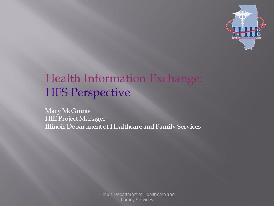 Illinois Department of Healthcare and Family Services Health Information Exchange: HFS Perspective Mary McGinnis HIE Project Manager Illinois Department of Healthcare and Family Services