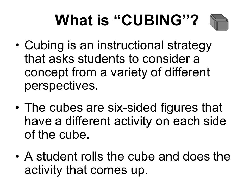 What is CUBING? Cubing is an instructional strategy that asks students to consider a concept from a variety of different perspectives. The cubes are s