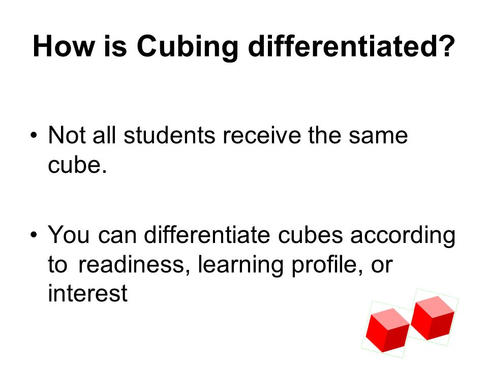 How is Cubing differentiated? Not all students receive the same cube. You can differentiate cubes according to readiness, learning profile, or interes