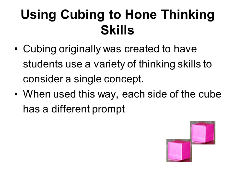Using Cubing to Hone Thinking Skills Cubing originally was created to have students use a variety of thinking skills to consider a single concept. Whe