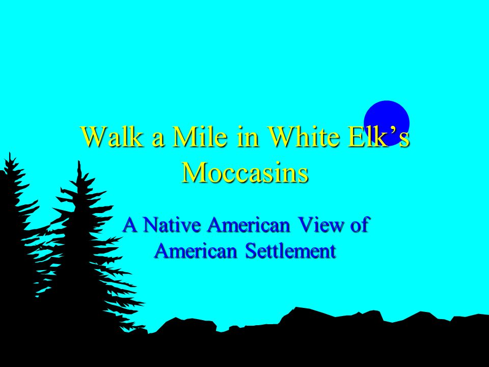 Walk a Mile in White Elks Moccasins A Native American View of American Settlement