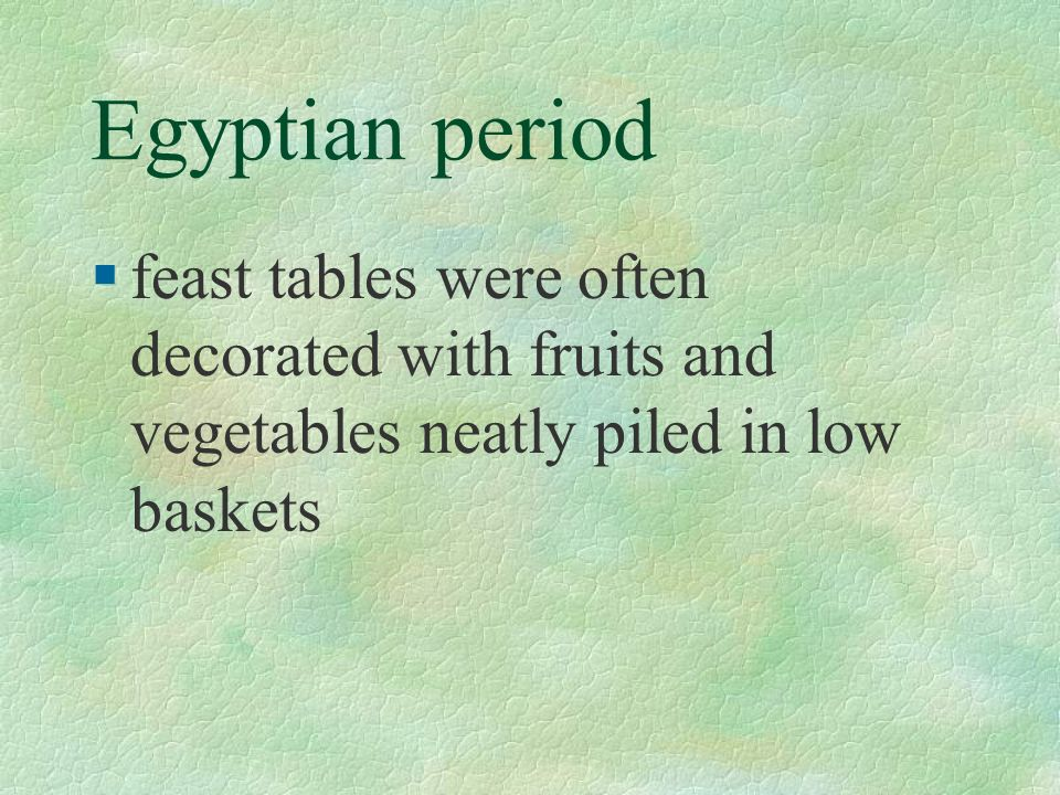 Egyptian period §feast tables were often decorated with fruits and vegetables neatly piled in low baskets
