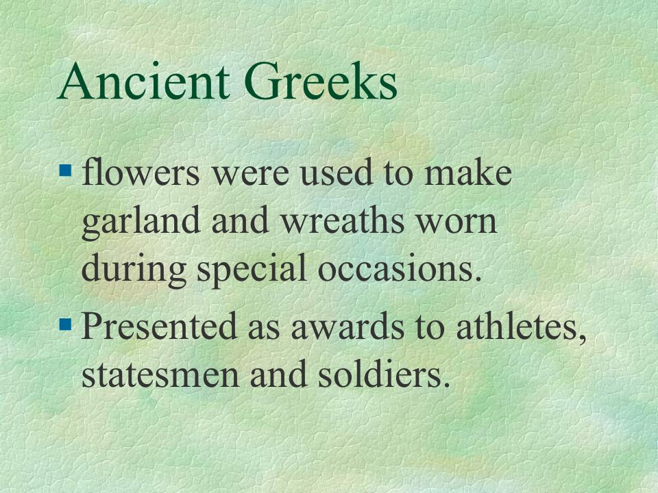 Ancient Greeks §flowers were used to make garland and wreaths worn during special occasions. §Presented as awards to athletes, statesmen and soldiers.