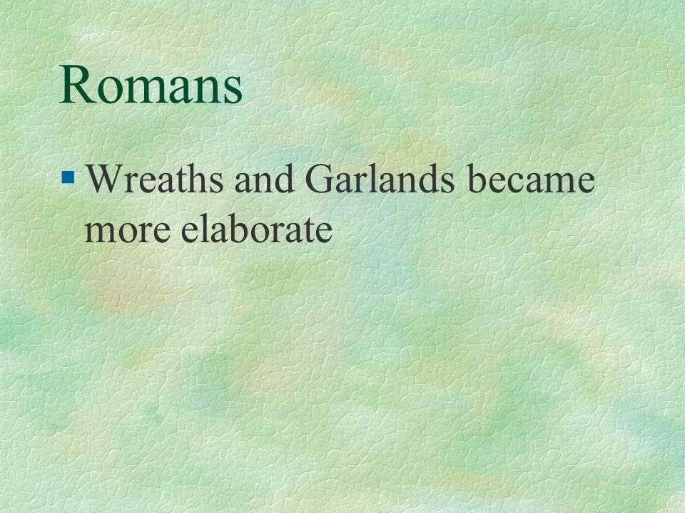 Romans §Wreaths and Garlands became more elaborate