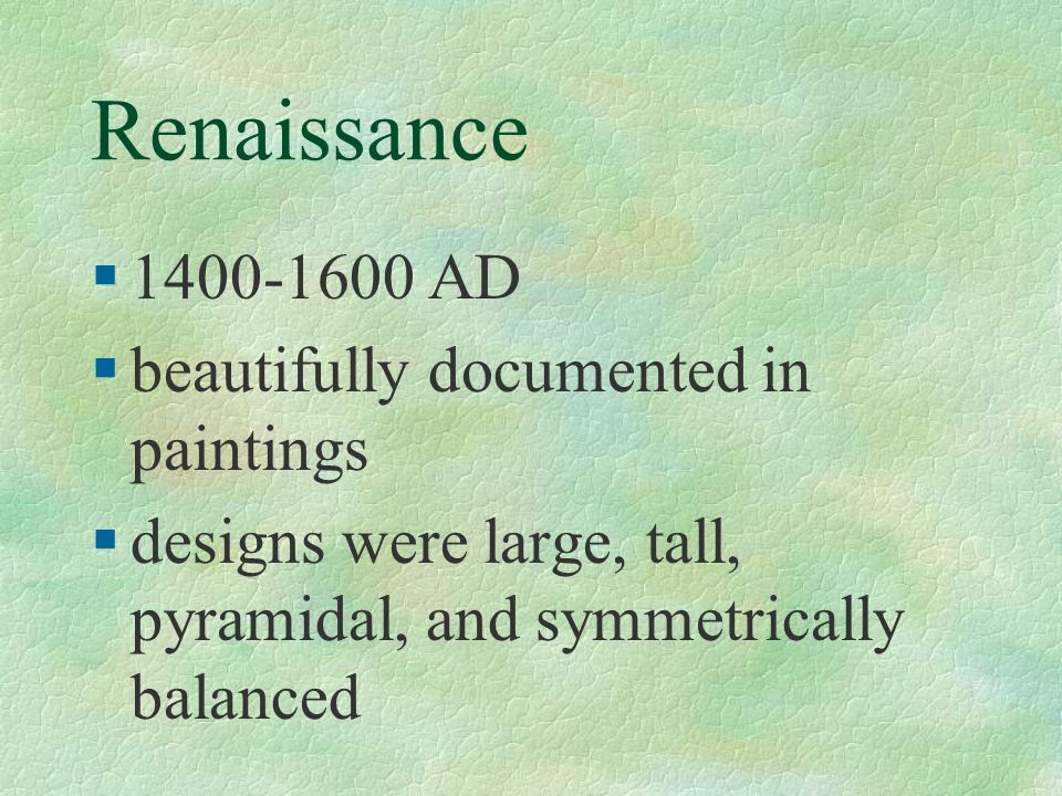 Renaissance §1400-1600 AD §beautifully documented in paintings §designs were large, tall, pyramidal, and symmetrically balanced
