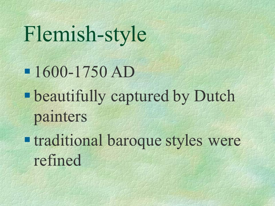 Flemish-style §1600-1750 AD §beautifully captured by Dutch painters §traditional baroque styles were refined