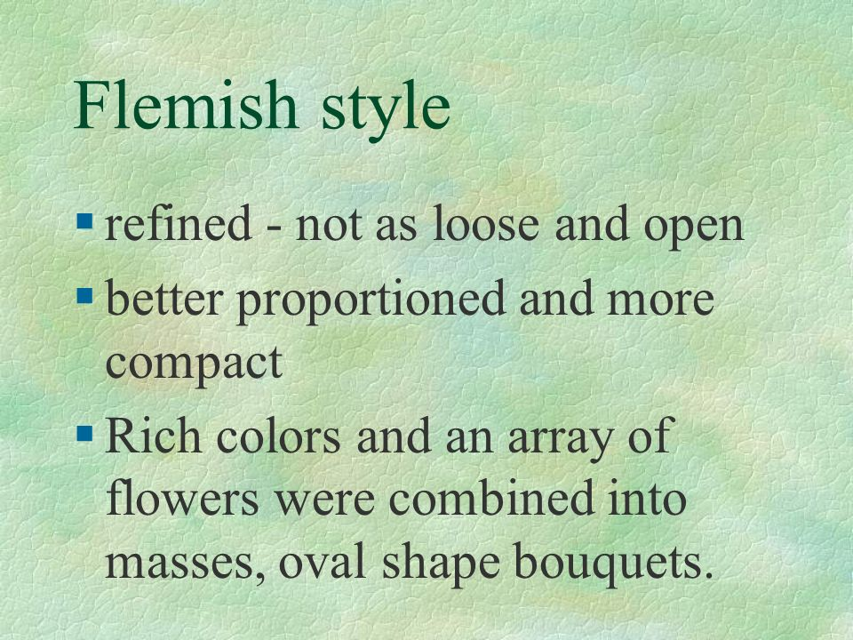 Flemish style §refined - not as loose and open §better proportioned and more compact §Rich colors and an array of flowers were combined into masses, o