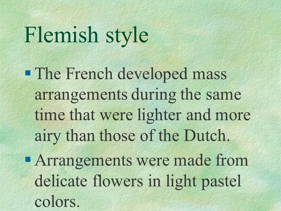 Flemish style §The French developed mass arrangements during the same time that were lighter and more airy than those of the Dutch. §Arrangements were