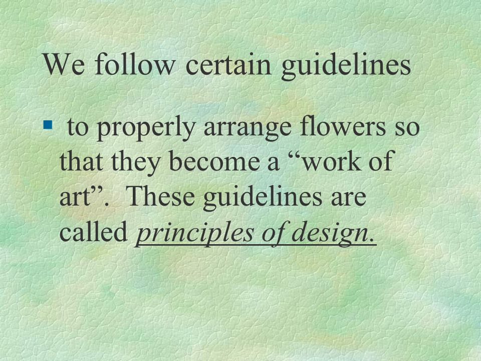 We follow certain guidelines § to properly arrange flowers so that they become a work of art. These guidelines are called principles of design.
