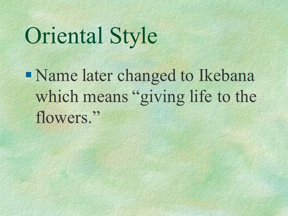 Oriental Style §Name later changed to Ikebana which means giving life to the flowers.