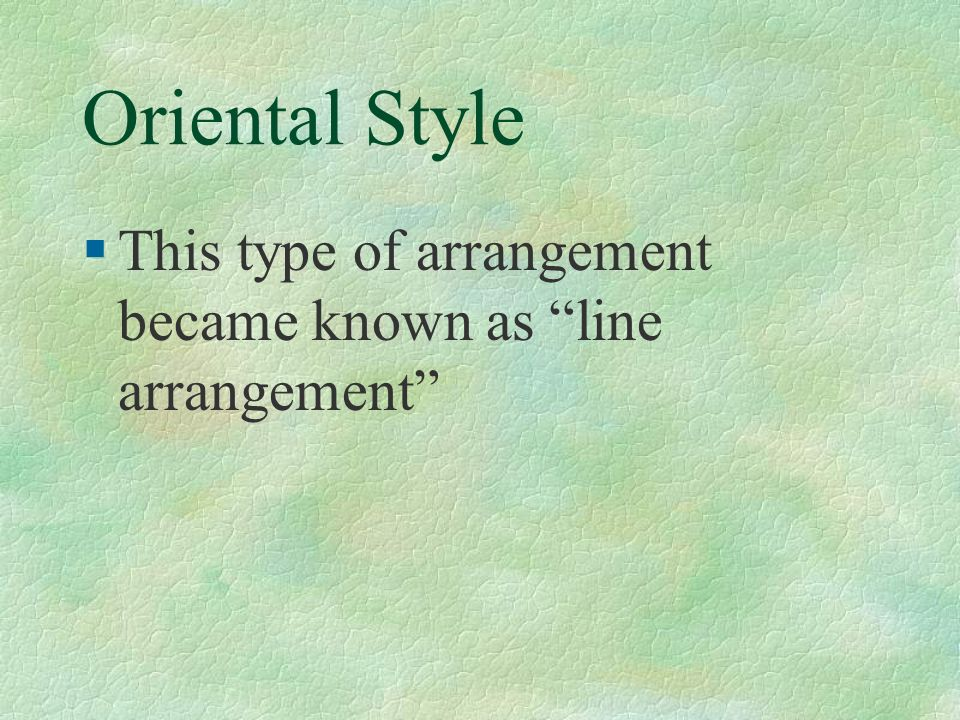 Oriental Style §This type of arrangement became known as line arrangement