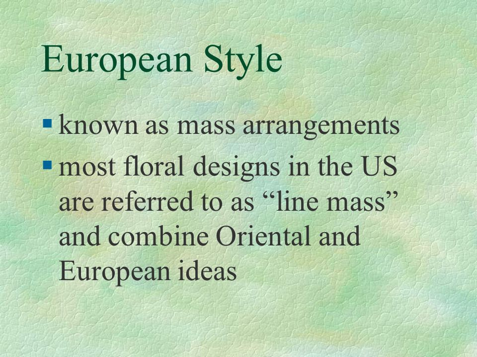 European Style §known as mass arrangements §most floral designs in the US are referred to as line mass and combine Oriental and European ideas