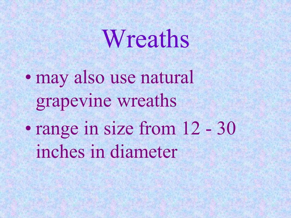 Wreaths may also use natural grapevine wreaths range in size from 12 - 30 inches in diameter