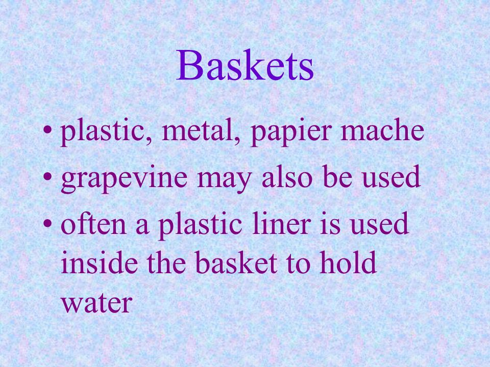 Baskets plastic, metal, papier mache grapevine may also be used often a plastic liner is used inside the basket to hold water