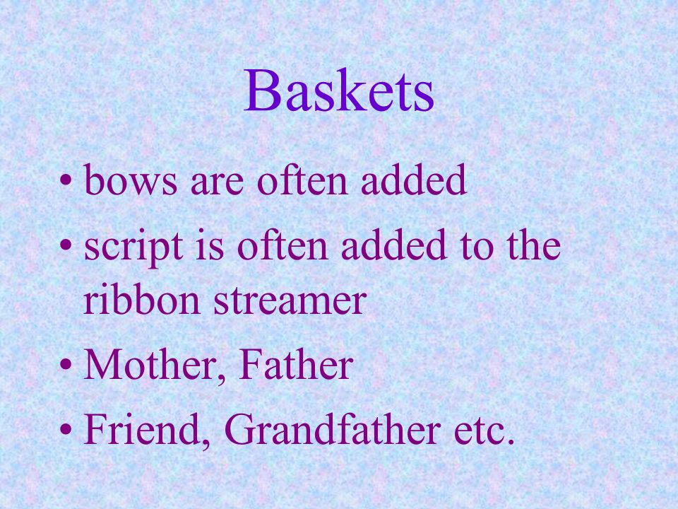 Baskets bows are often added script is often added to the ribbon streamer Mother, Father Friend, Grandfather etc.
