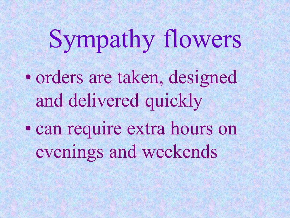 Sympathy flowers orders are taken, designed and delivered quickly can require extra hours on evenings and weekends