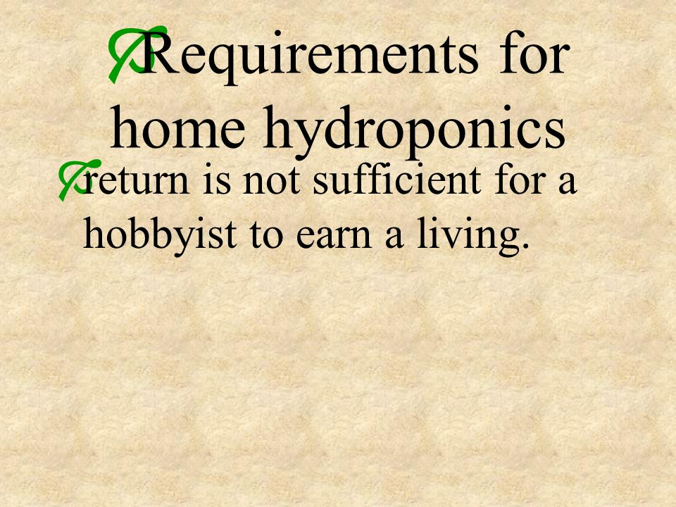 Requirements for home hydroponics return is not sufficient for a hobbyist to earn a living.