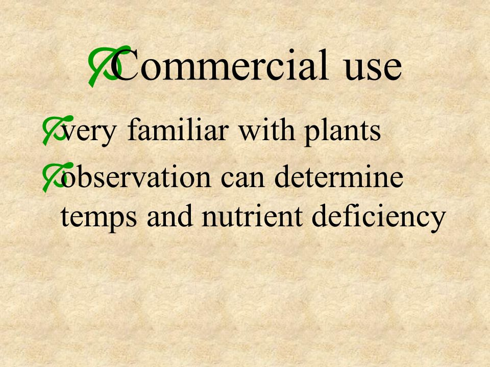 Commercial use very familiar with plants observation can determine temps and nutrient deficiency