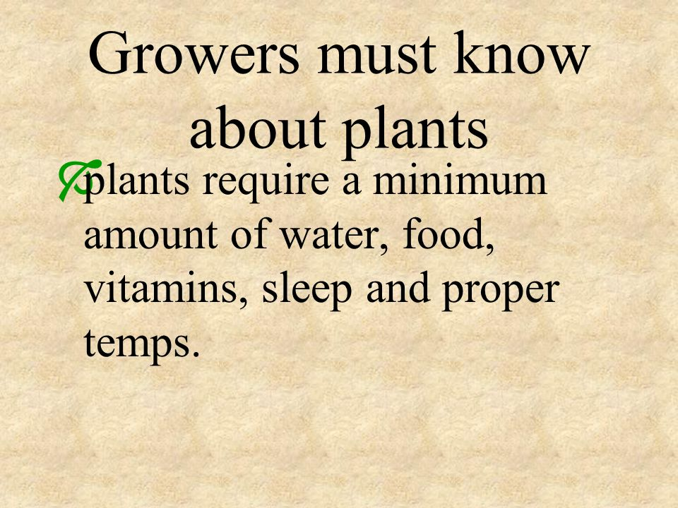 Growers must know about plants plants require a minimum amount of water, food, vitamins, sleep and proper temps.