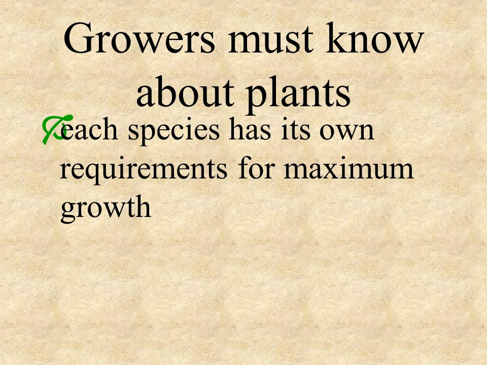 Growers must know about plants each species has its own requirements for maximum growth
