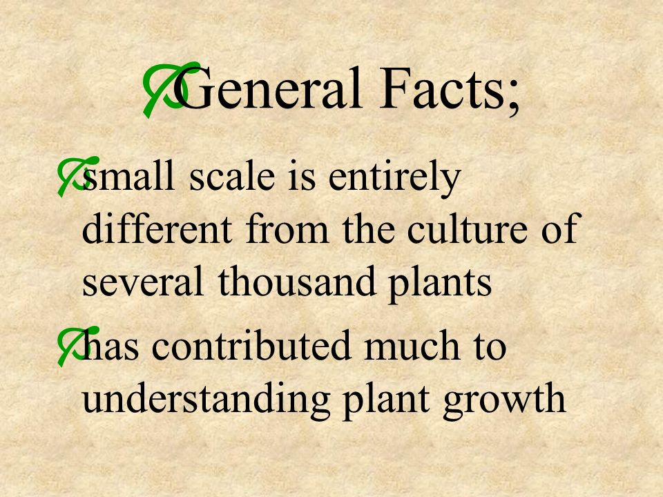 General Facts; small scale is entirely different from the culture of several thousand plants has contributed much to understanding plant growth