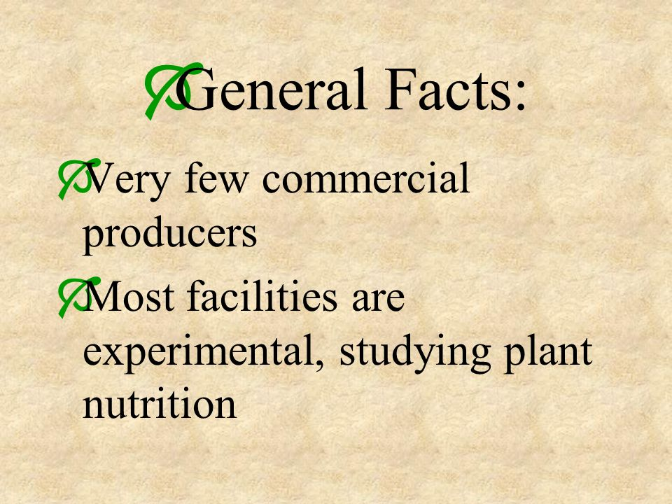 General Facts: Very few commercial producers Most facilities are experimental, studying plant nutrition