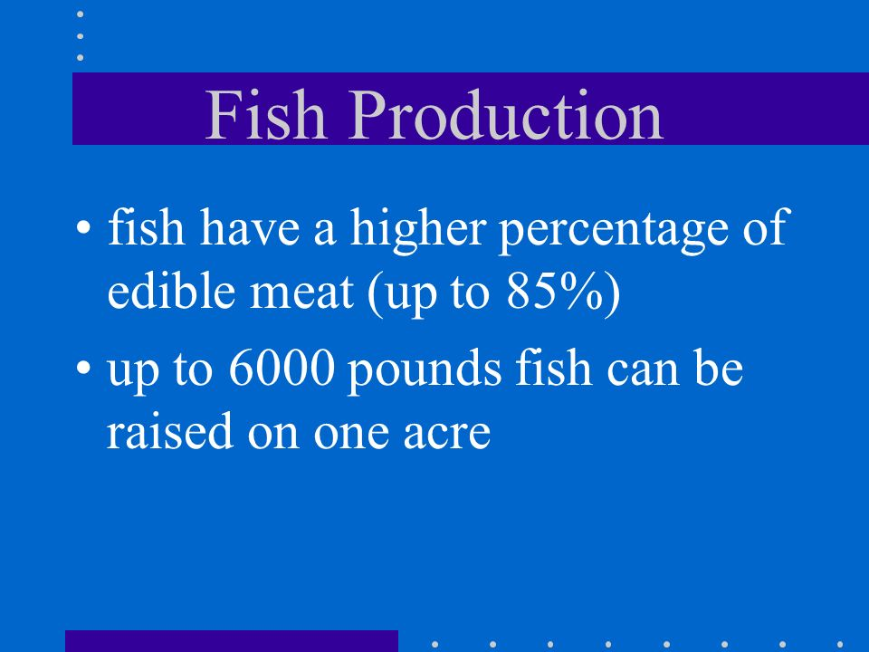 Fish Production fish are ectothermic (cold- blooded) this means less energy goes into maintaining a constant body temp