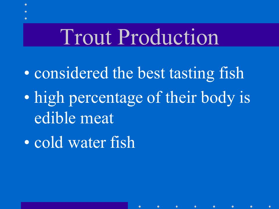 Tilapia Production can survive high temp, low oxygen and overcrowded conditions cannot survive in water below 50 degrees