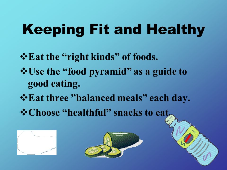 Keeping Fit and Healthy Eat the right kinds of foods. Use the food pyramid as a guide to good eating. Eat three balanced meals each day. Choose health