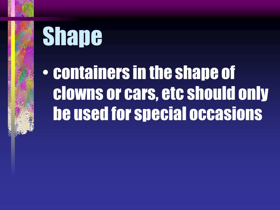 Shape containers in the shape of clowns or cars, etc should only be used for special occasions