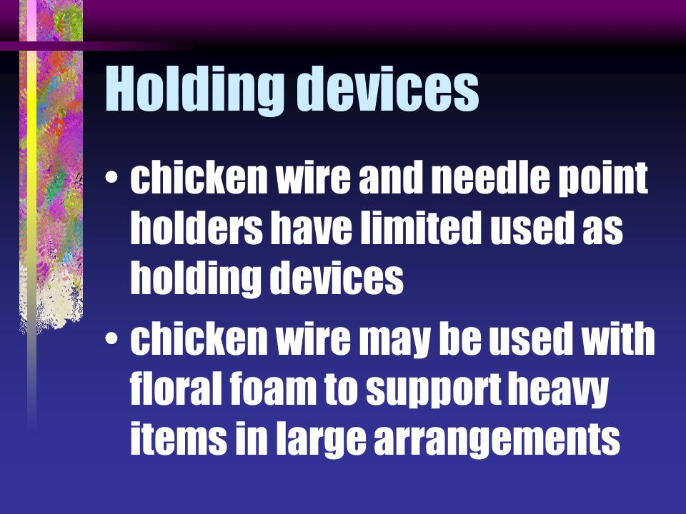Holding devices chicken wire and needle point holders have limited used as holding devices chicken wire may be used with floral foam to support heavy