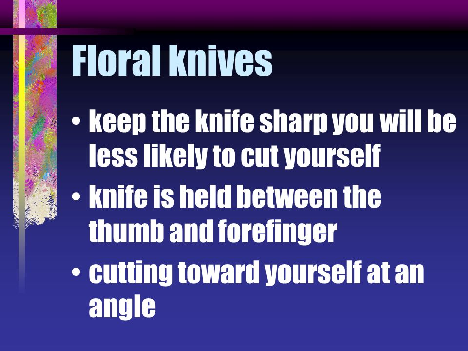 Floral knives keep the knife sharp you will be less likely to cut yourself knife is held between the thumb and forefinger cutting toward yourself at a