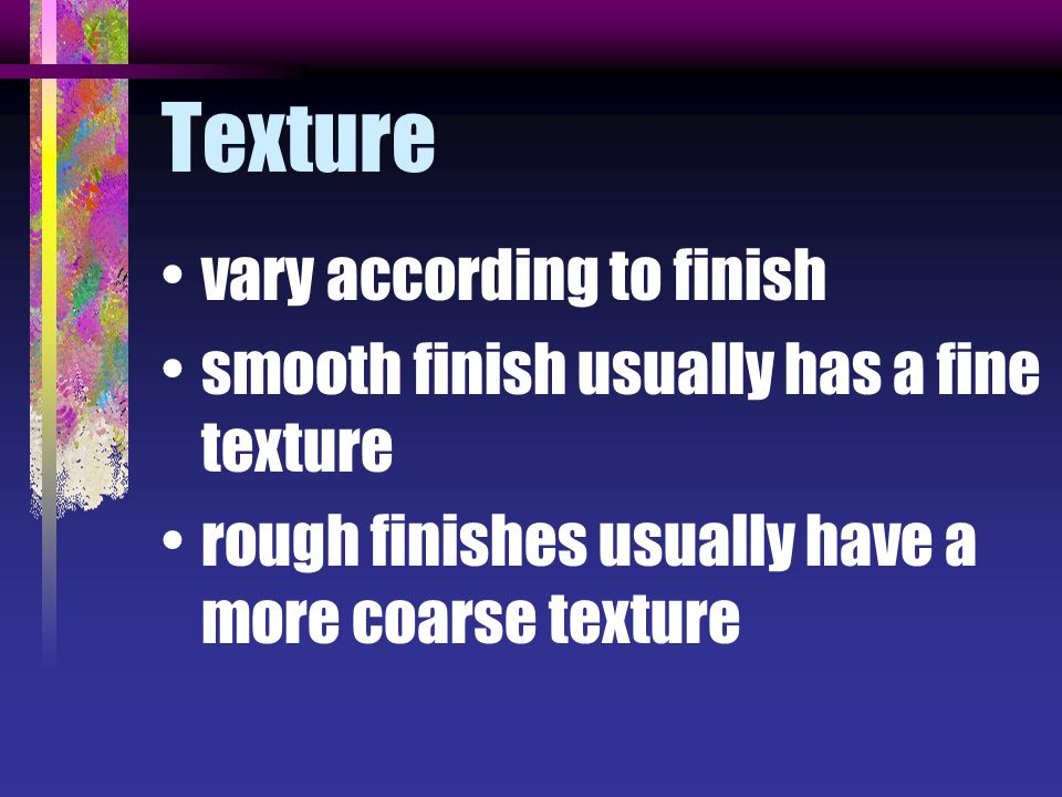 Texture vary according to finish smooth finish usually has a fine texture rough finishes usually have a more coarse texture