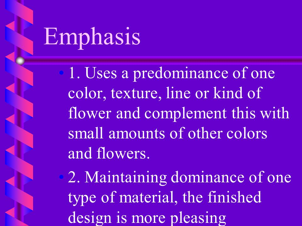 Emphasis b b C. In a finished arrangement, different kinds of flowers, foliage and colors compete for dominance and the arrangement loses its interest