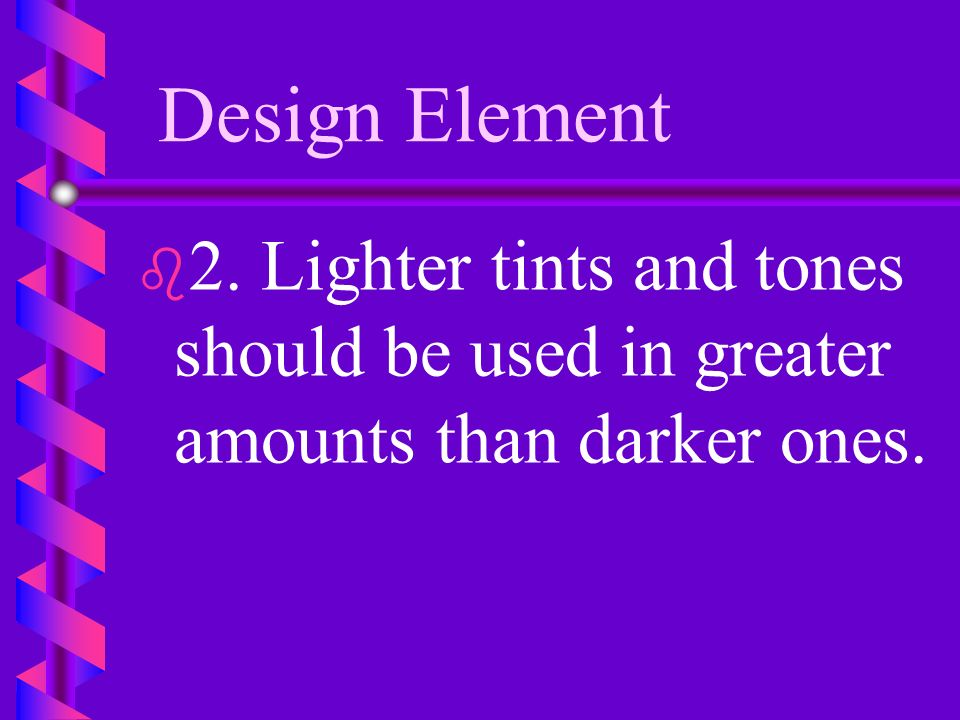 Design Elements 1. Add white to a color to create a tint, gray for a tone, black for a shade.