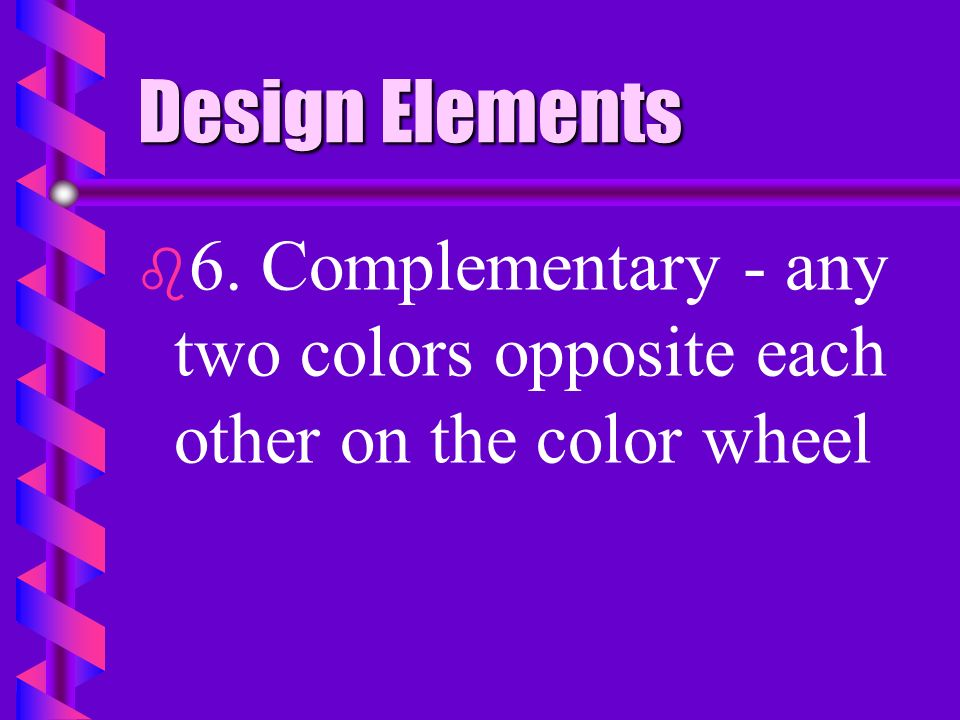 Design Elements b b 5. Analogous harmony - using three or more hues which occur next to each other on the color wheel. One should be a primary color.
