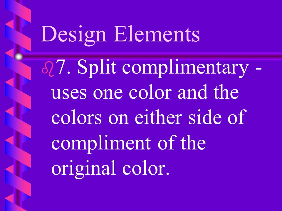 Design Elements b b 6. Complementary - any two colors opposite each other on the color wheel