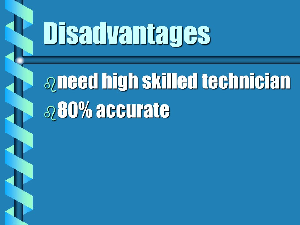 Disadvantages b need high skilled technician b 80% accurate