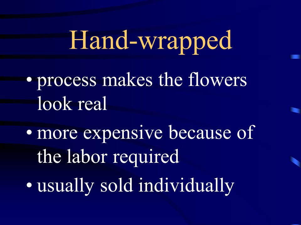 Hand-wrapped process makes the flowers look real more expensive because of the labor required usually sold individually