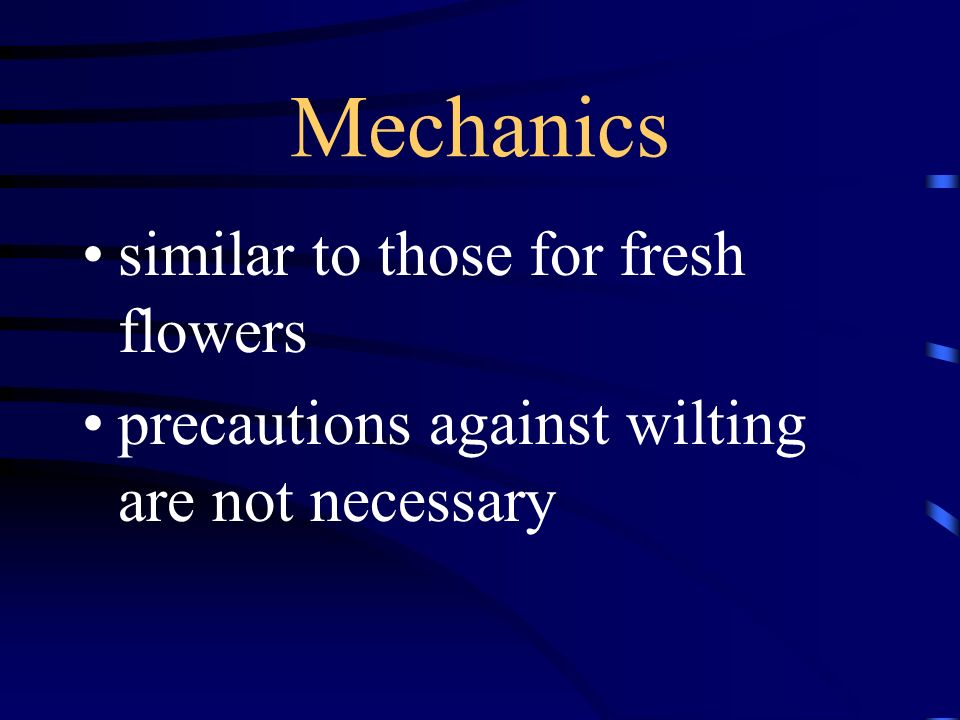 Mechanics similar to those for fresh flowers precautions against wilting are not necessary
