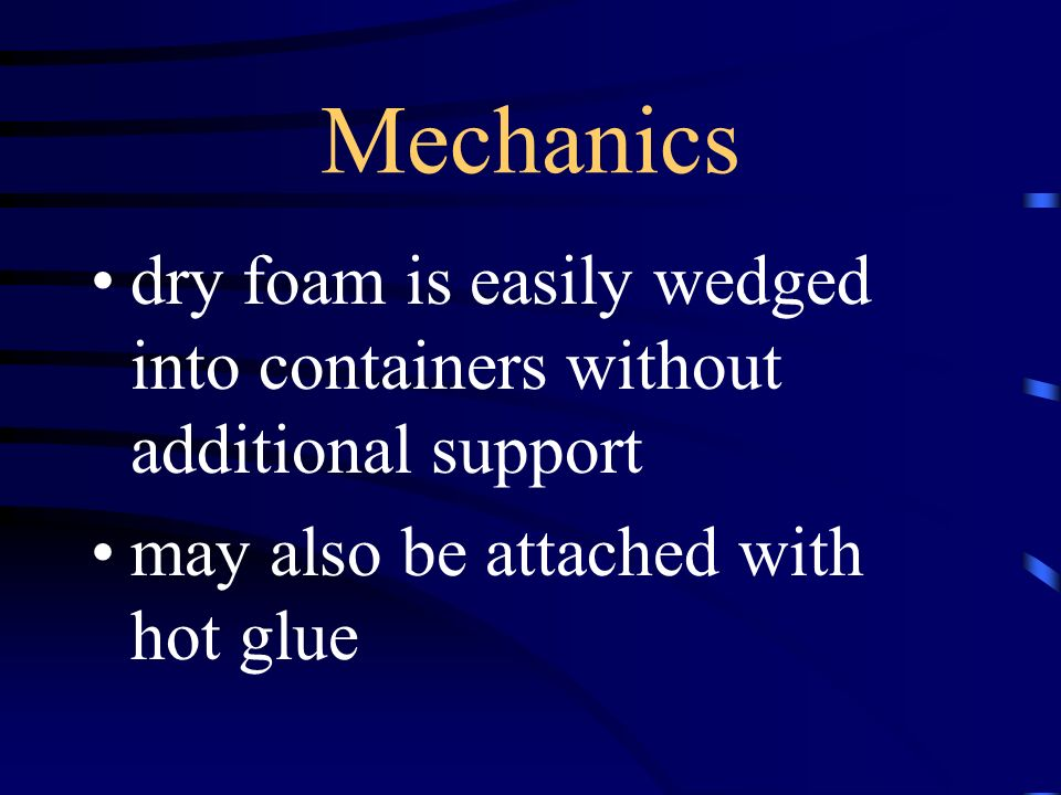 Mechanics dry foam is easily wedged into containers without additional support may also be attached with hot glue
