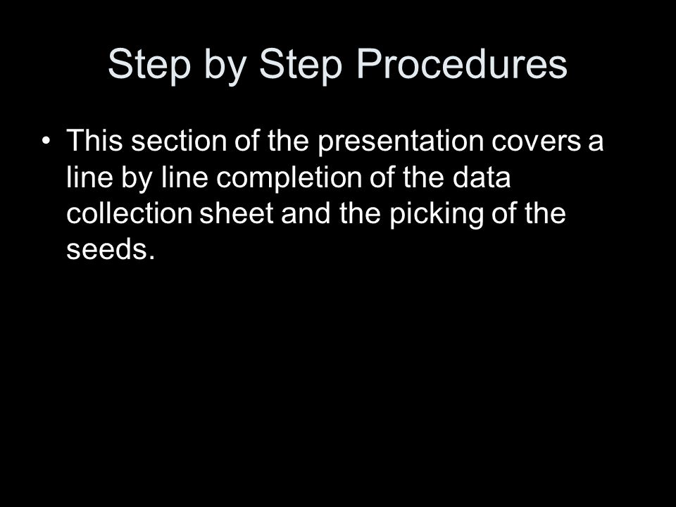 Step by Step Procedures This section of the presentation covers a line by line completion of the data collection sheet and the picking of the seeds.
