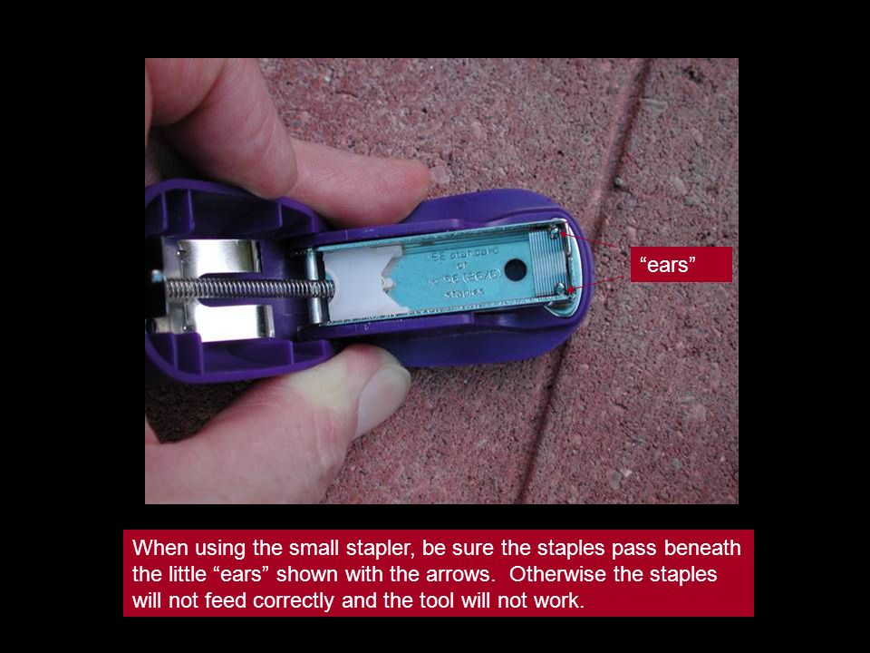 When using the small stapler, be sure the staples pass beneath the little ears shown with the arrows. Otherwise the staples will not feed correctly an