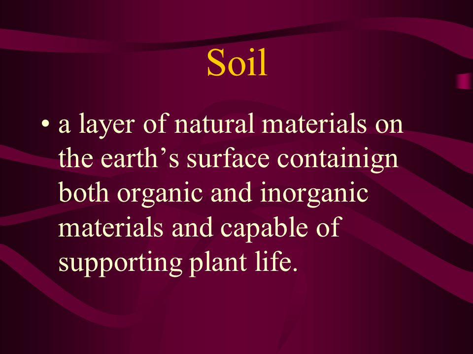 Soil a layer of natural materials on the earths surface containign both organic and inorganic materials and capable of supporting plant life.