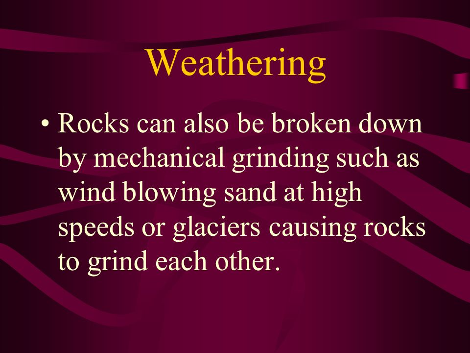 Weathering Rocks can also be broken down by mechanical grinding such as wind blowing sand at high speeds or glaciers causing rocks to grind each other
