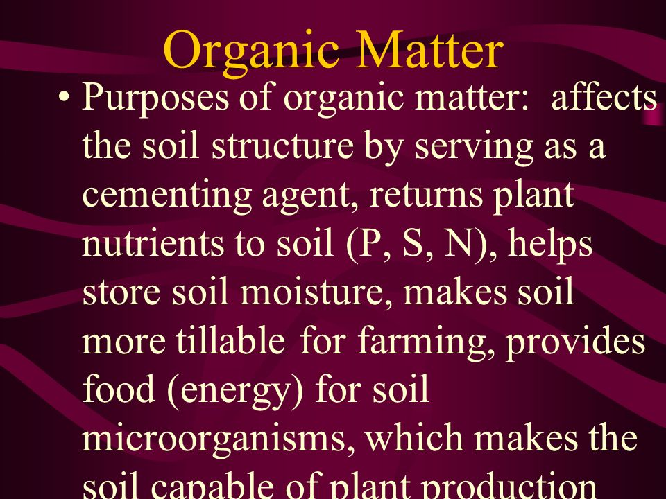Organic Matter Purposes of organic matter: affects the soil structure by serving as a cementing agent, returns plant nutrients to soil (P, S, N), help