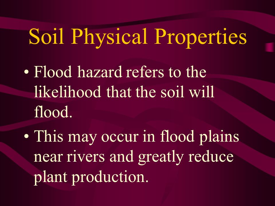 Soil Physical Properties Flood hazard refers to the likelihood that the soil will flood. This may occur in flood plains near rivers and greatly reduce