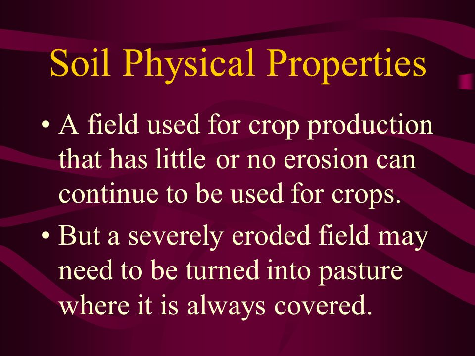 Soil Physical Properties A field used for crop production that has little or no erosion can continue to be used for crops. But a severely eroded field