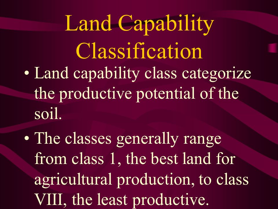 Land Capability Classification Land capability class categorize the productive potential of the soil. The classes generally range from class 1, the be