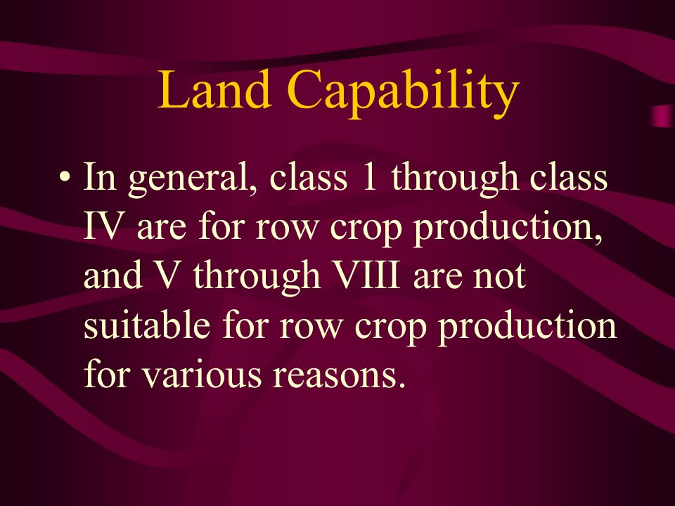 Land Capability In general, class 1 through class IV are for row crop production, and V through VIII are not suitable for row crop production for vari